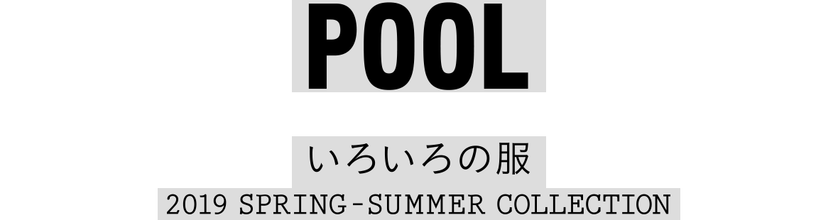 POOL いろいろの服 2019 SPRING-SUMMER COLLECTION