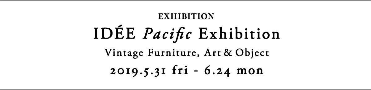 IDÉE Pacific Exhibition 2019.5.31 fri - 6.24 mon